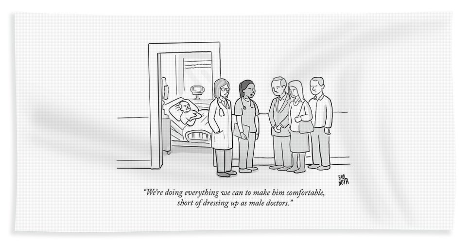"""""""we're Doing Everything We Can To Make Him Comfortable Beach Sheet featuring the drawing Short Of Dressing Up As Male Doctors by Paul Noth"""