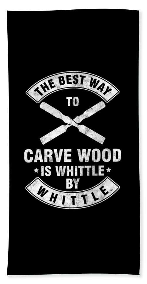 Wood Carving Beach Towel featuring the digital art The Best Way To Carve Wood Is Whittle Wood Carver Woodcraft Wood Cutter Gift by Thomas Larch