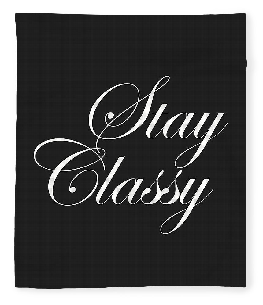 Quotes Fleece Blanket featuring the mixed media Stay Classy - Minimalist Print - Typography - Quote Poster by Studio Grafiikka