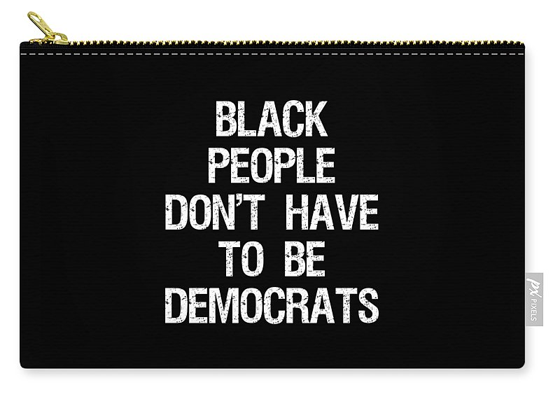 Cool Carry-all Pouch featuring the digital art Black People Dont Have To Be Democrats by Flippin Sweet Gear