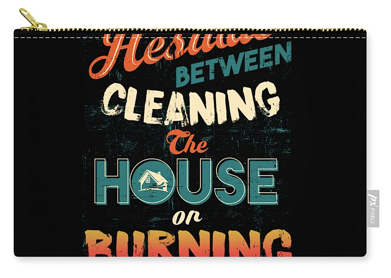House Carry-all Pouch featuring the digital art House Cleaning Humor I Hesitate Between Cleaning House Or Burning It Down by Beth Scannell