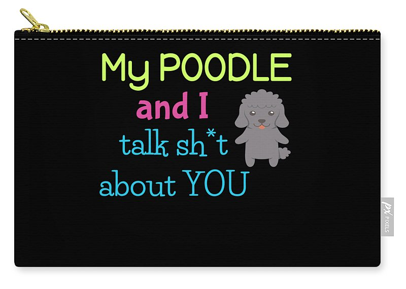 Best-dog-gift Carry-all Pouch featuring the digital art My Poodle And I Talk Sh T About You by DogBoo
