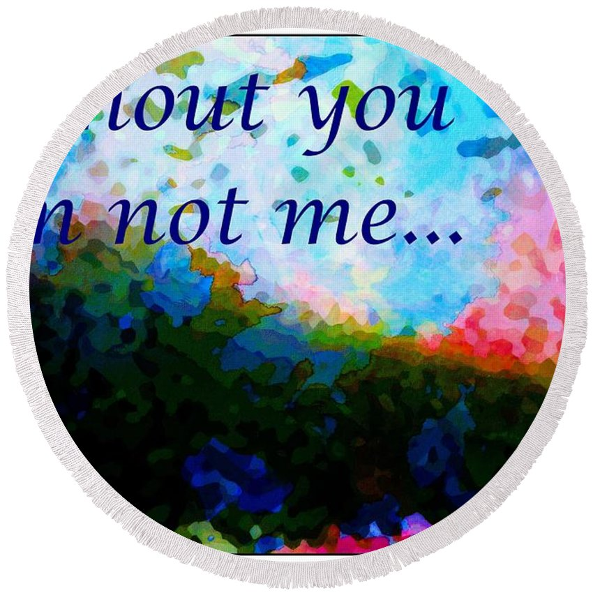 Without You Round Beach Towel featuring the digital art Without You I'm Not Me... by Barbara Griffin