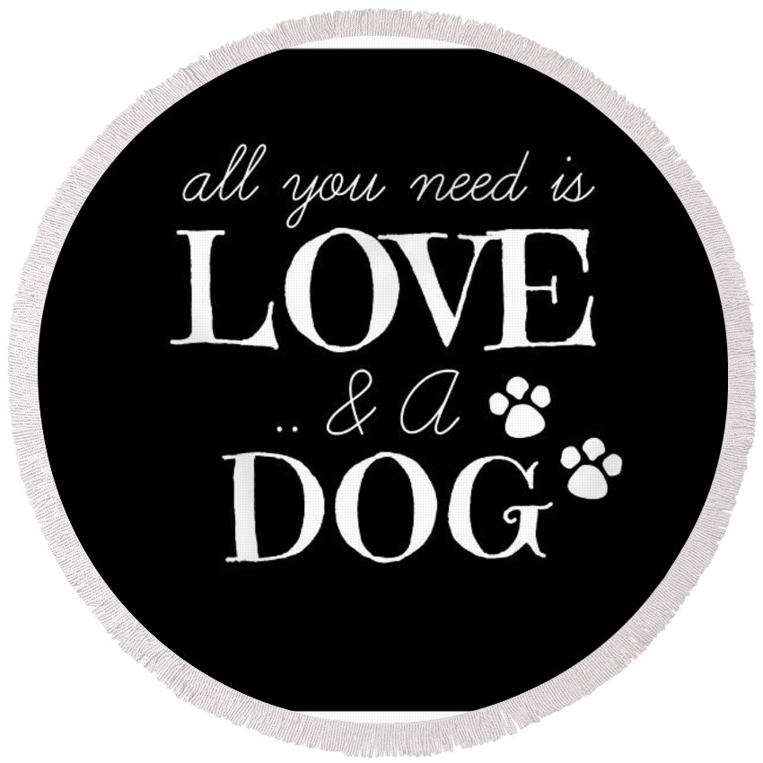 All You Need Is Love And A Dog Round Beach Towel featuring the digital art All You Need Is Love And A Dog by Chastity Hoff