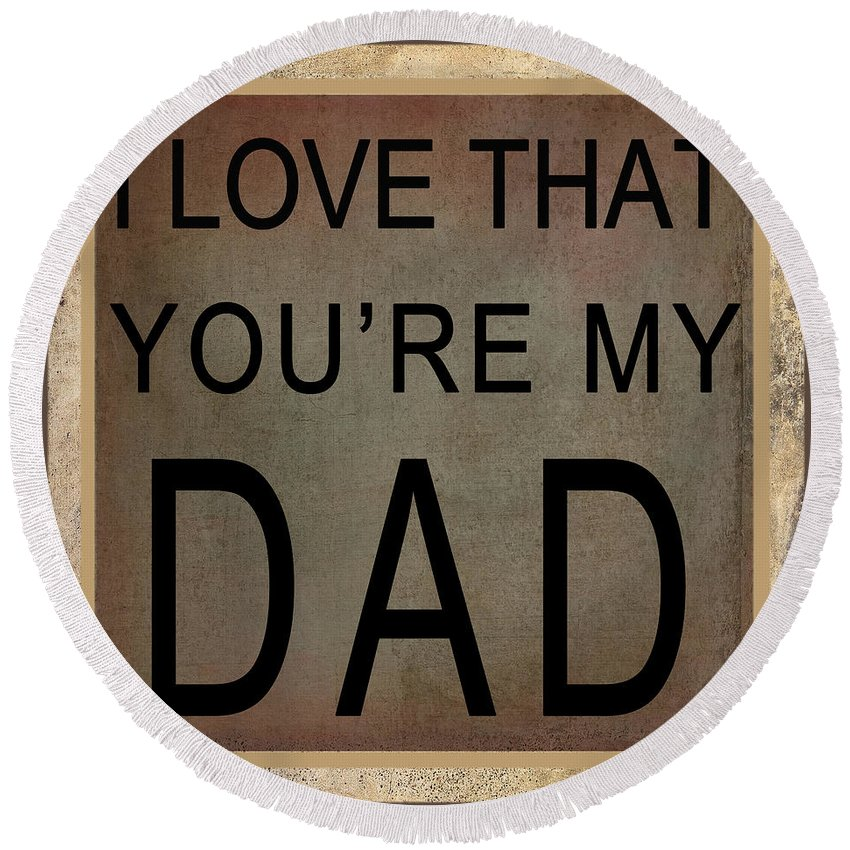 Wright Round Beach Towel featuring the digital art I Love That You're My Dad by Paulette B Wright