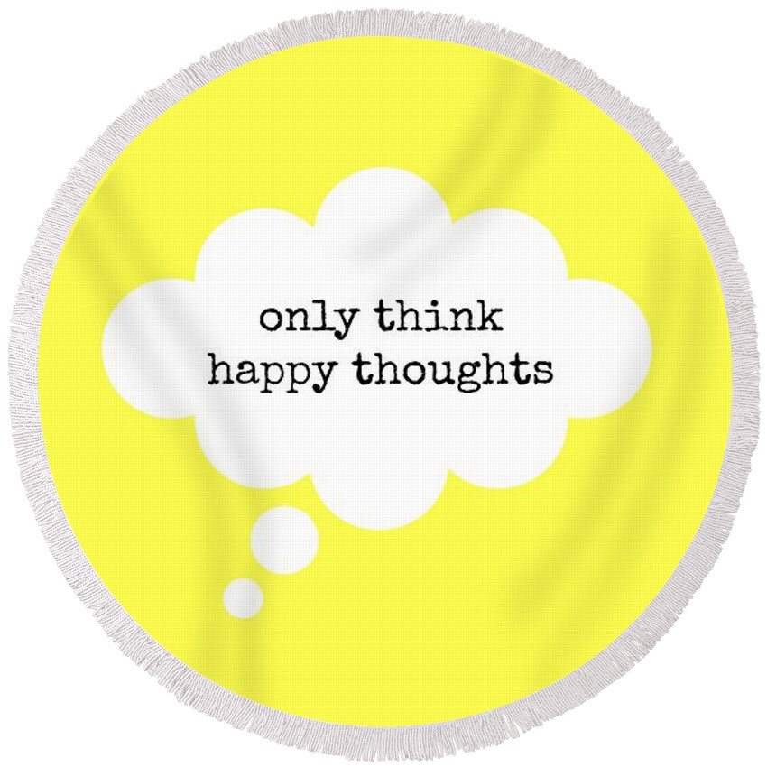 Only Think Happy Thoughts Round Beach Towel featuring the digital art Only Think Happy Thoughts by Chastity Hoff