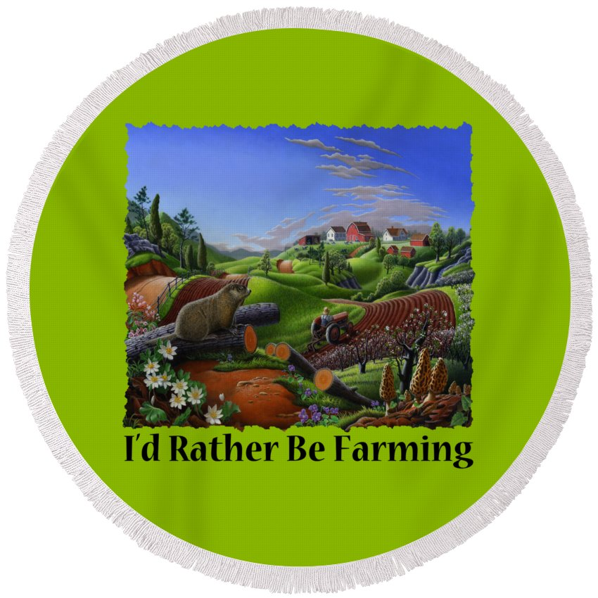 Id Rather Be Farming Round Beach Towel featuring the painting Id Rather Be Farming - Springtime Groundhog Farm Landscape 1 by Walt Curlee