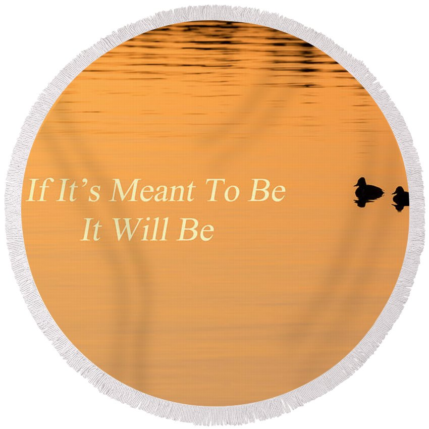 Quotes Round Beach Towel featuring the photograph If It's Meant To Be It Will Be by Bill Wakeley