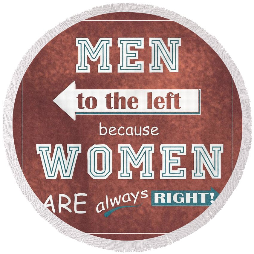 Men Round Beach Towel featuring the digital art Women Are Always Right by Priscilla Wolfe