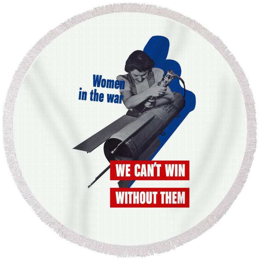 War Production Round Beach Towel featuring the mixed media Women In The War - We Can't Win Without Them by War Is Hell Store