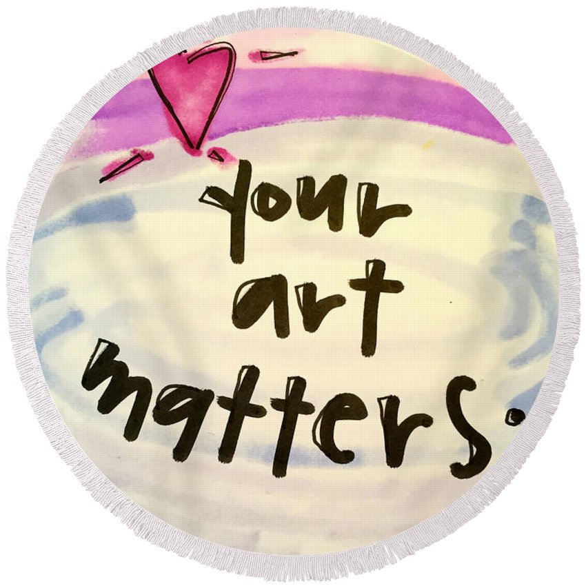 Art Round Beach Towel featuring the painting Your Art Matters by Vonda Drees