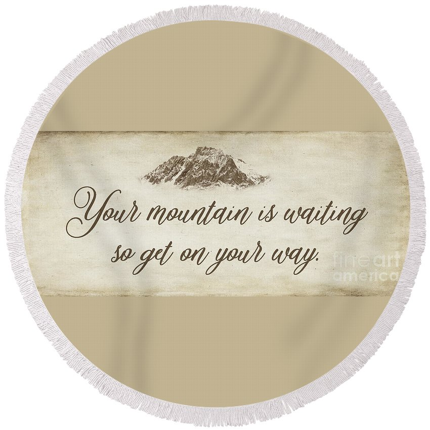 Your Mountain Is Waiting Quote Round Beach Towel featuring the photograph Your Mountain Is Waiting by Priscilla Burgers