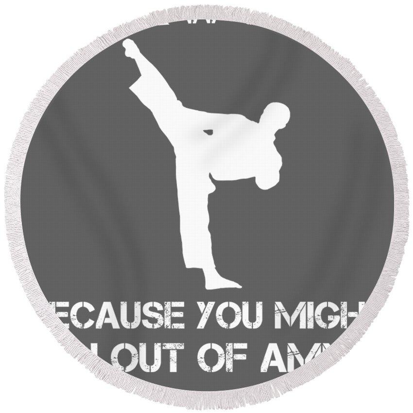 Taekwondo Round Beach Towel featuring the digital art Taekwondo Because You Might Run Out Of Ammo by Do David
