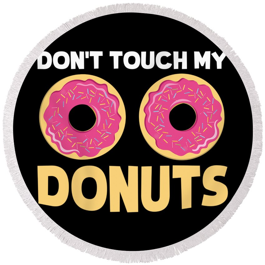 Training Round Beach Towel featuring the digital art Funny Donut Dont Touch My Donuts Sarcastic Joke by Festivalshirt
