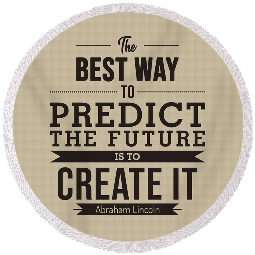 Create The Future Round Beach Towel featuring the mixed media The best way to predict the future is to create it - Abraham Lincoln Quote - Typography Poster by Studio Grafiikka