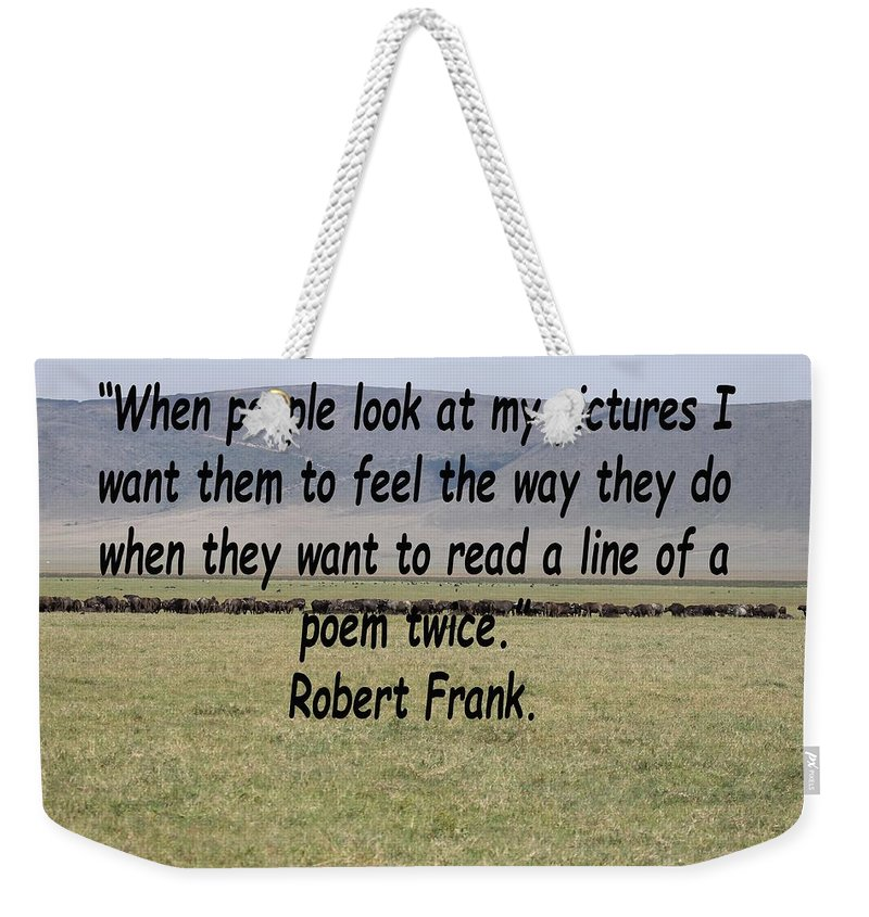 Robert Frank Weekender Tote Bag featuring the photograph Robert Frank Quote by Tony Murtagh