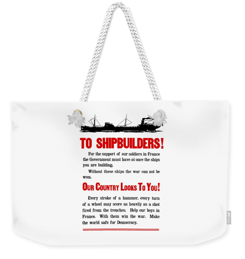 Ships Weekender Tote Bag featuring the digital art To Shipbuilders - Our Country Looks To You by War Is Hell Store