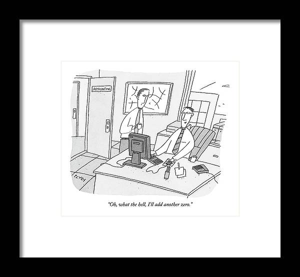 Ethics Dishonesty Enron Money Business Management  (one Accountant At A Computer Talking To Another.) 122150  Pve Peter C. Vey Peter Vey Pc Peter C Vey P.c. Framed Print featuring the drawing Oh, What The Hell, I'll Add Another Zero by Peter C. Vey