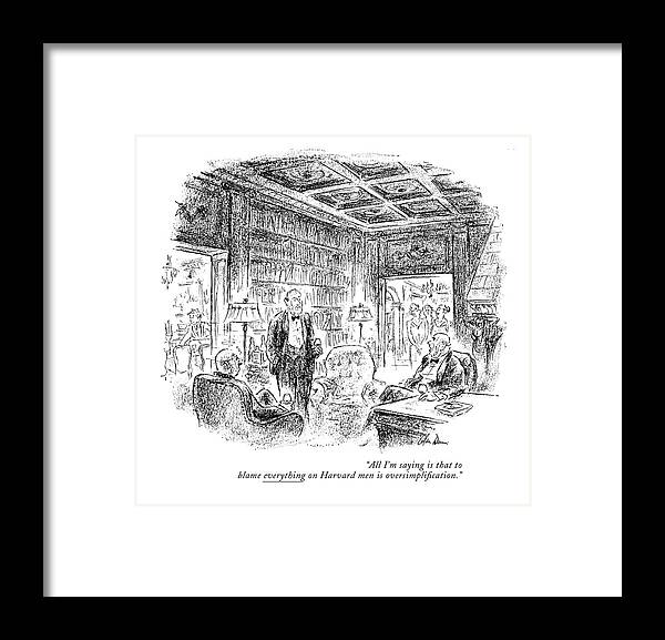 Group Of Men Having Brandy & Cigars After Dinner. Their Wives Are Entering The Room.  Conversation Men Collegiate Ivy League Yale Princeton University College Elite Rich Riches Wealth Wealthy Opulent Idle Pretentious Iwd Opulence Universities Colleges Artkey 67681 Framed Print featuring the drawing All I'm Saying Is That To Blame Everything by Alan Dunn