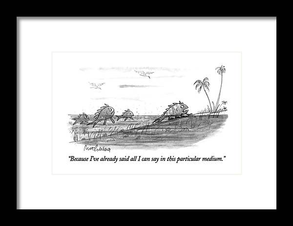(fish To Fish Friends As He Grows Legs And Leaves The Sea For Land.) Evolution Framed Print featuring the drawing Because I've Already Said All I Can Say In This by Mort Gerberg