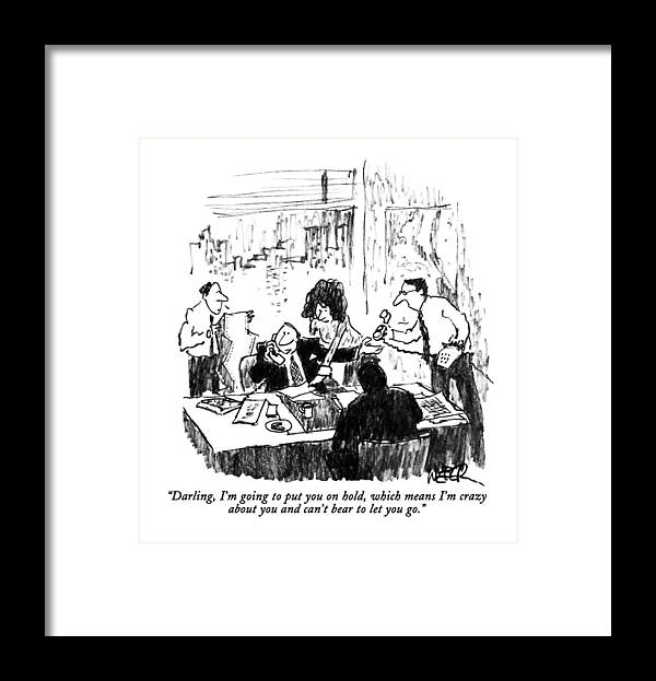 Business Framed Print featuring the drawing Darling, I'm Going To Put You On Hold, Which by Robert Weber