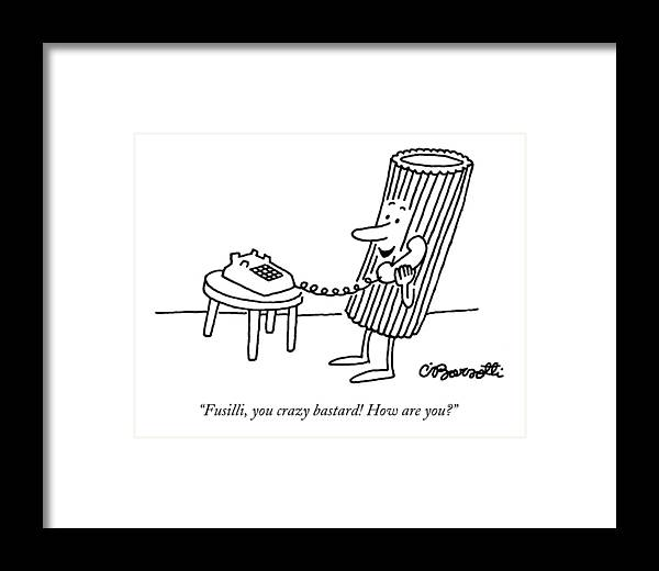 Food Framed Print featuring the drawing Fusilli You Crazy Bastard How Are You? by Charles Barsotti