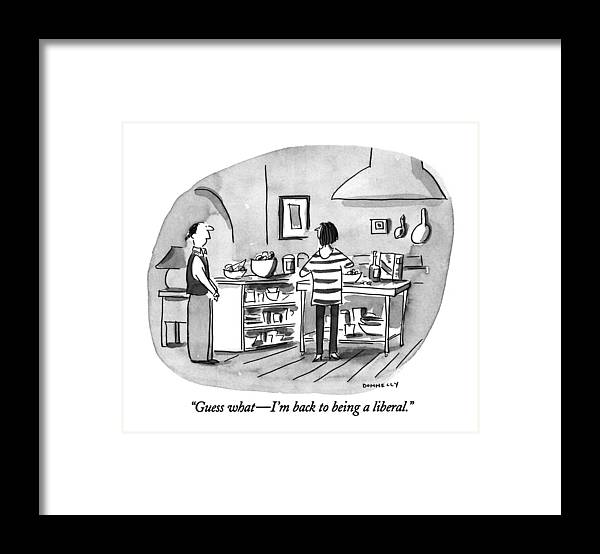 0   Young Husband To Wife In Kitchen. Relationships Framed Print featuring the drawing Guess What - I'm Back To Being A Liberal by Liza Donnelly