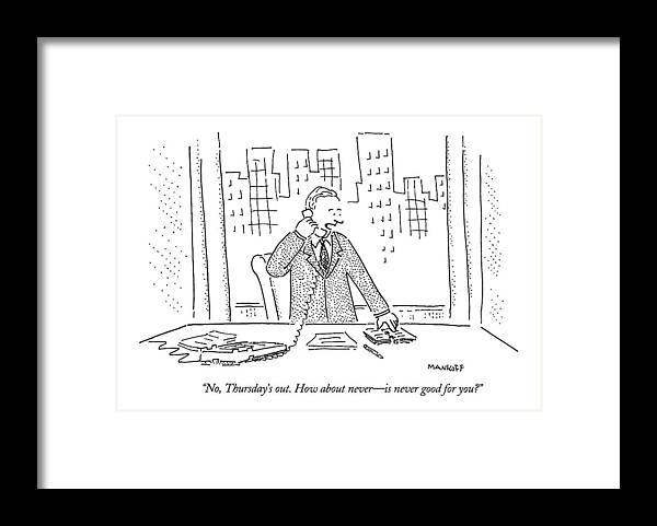 Business Office  (businessman Talking Into The Telephone.) Arbitage And Dames Thursday How About Never Top Mankoff Framed Print featuring the drawing No, Thursday's Out. How About Never - by Robert Mankoff