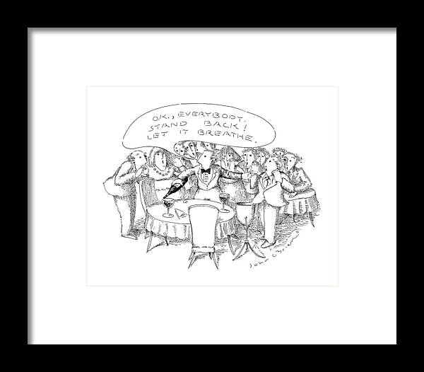 Waiter To Patrons In Restaurant As He Pours Wine Into Wine Glass On Table.caption Is In Bubble.    Waiter To Patrons In Restaurant As He Pours Wine Into Wine Glass On Table.caption Is In Bubble. Drinking Framed Print featuring the drawing O.k., Everybody. Stand Back! Let It Breathe by John O'Brien