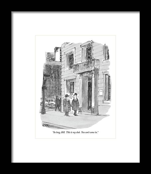 (man Looks Devious As He Parts With His Friend On The Street.)  Men Framed Print featuring the drawing So Long, Bill. This Is My Club. You Can't Come In by Robert Weber