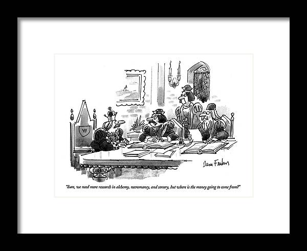 (advisor Says To The King At A Conference Table Framed Print featuring the drawing Sure, We Need More Research In Alchemy by Dana Fradon