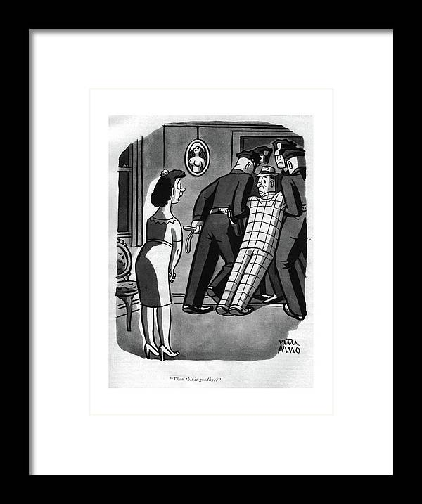 113467 Par Peter Arno Wife To Husband In Straight-jacket.  Boyfriend Cop Cops Couple Couples Crazy Criminal Criminals Date Dates Dating Enforcement Gangster Gangsters Girlfriend Girlfriends Hospital Husband Insane Insanity Law Marriage Mental Nypd Of?cer Police Policeman Policemen Relationship Relationships Straight-jacket Wife Framed Print featuring the photograph Then This Is Goodbye? by Peter Arno