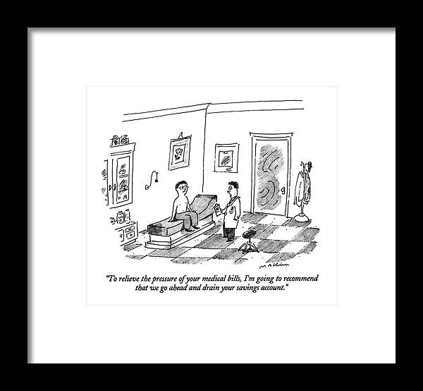 Doctor Says To Male Patient In An Examining Room.  Doctors Framed Print featuring the drawing To Relieve The Pressure Of Your Medical Bills by Michael Maslin