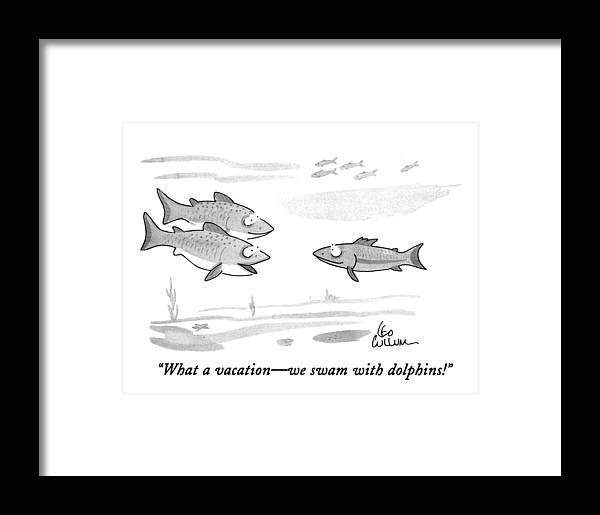 (one Fish Framed Print featuring the drawing What A Vacation - We Swam With Dolphins! by Leo Cullum