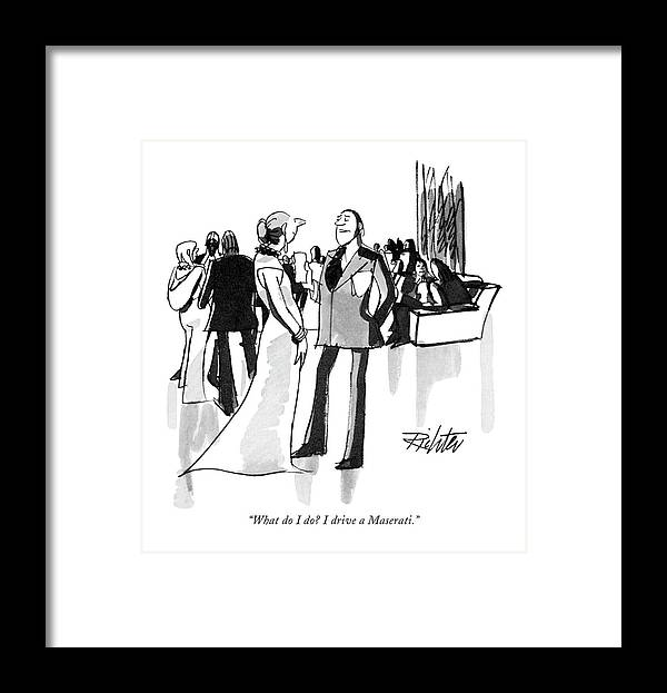 (man To Woman At Cocktail Party.) Leisure Framed Print featuring the drawing What Do I Do? I Drive A Maserati by Mischa Richter