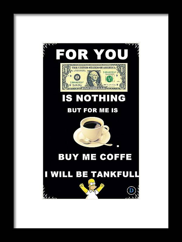 Buy My Photo And I Will Drink Coffe In Your Name :d This Is For Joke :d Framed Print featuring the digital art 1$ Is Nothing by Daniel Rados