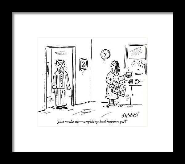 """""""just Woke Up—anything Bad Happen Yet?"""" Framed Print featuring the drawing Anything bad happen yet by David Sipress"""