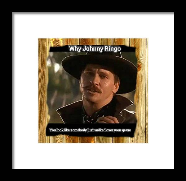 Why John Ringo Looks Like Someone Step All Over Your Grave Tombstone Movie  Quote Doc Holliday Framed Print