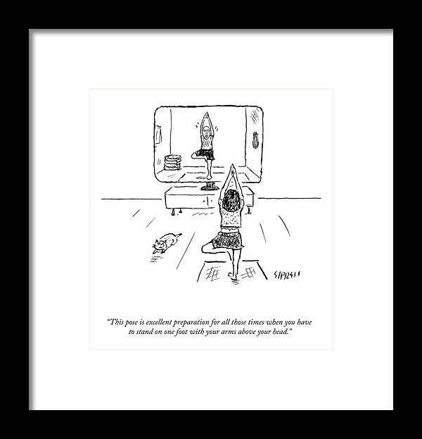 This Pose Is Excellent Preparation For All Those Times You Have To Stand On One Foot With Your Arms Above Your Head. Yoga Framed Print featuring the drawing This Pose Is Excellent Preparation by David Sipress