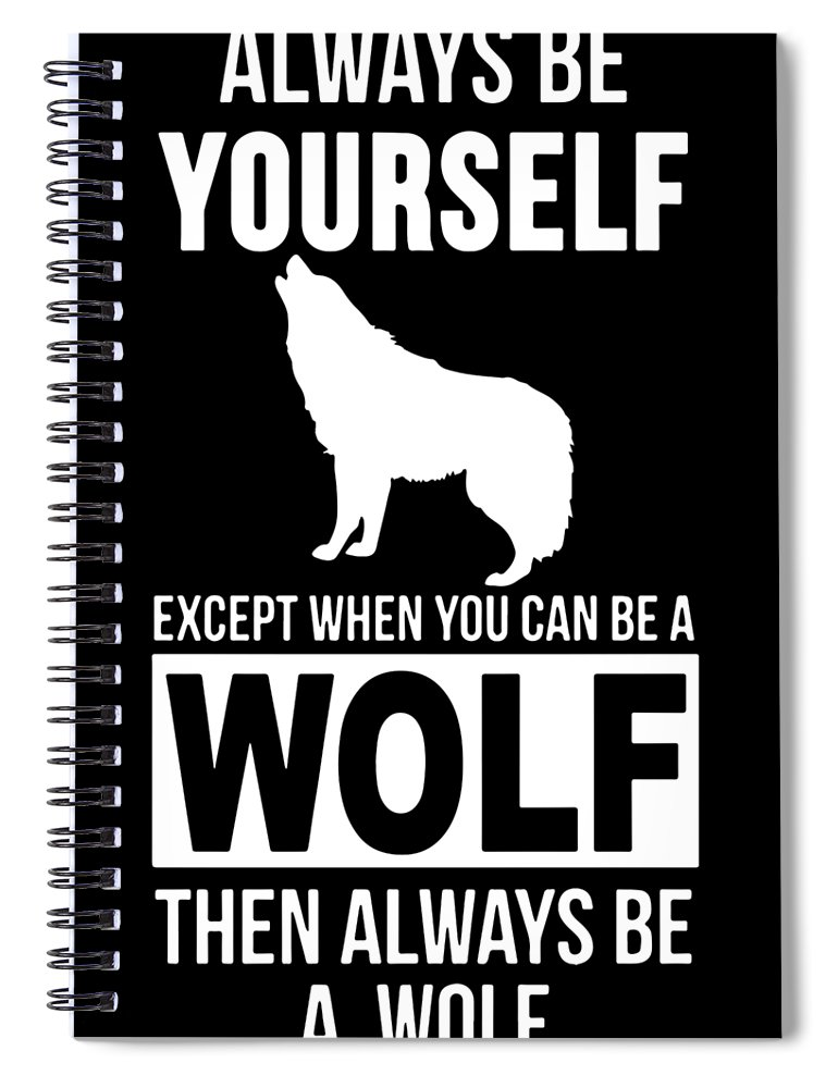 Wolf Spiral Notebook featuring the digital art Always Be Yourself Except When You Can Be Wolf Then Always Se A Wolf by Christopher Coburn