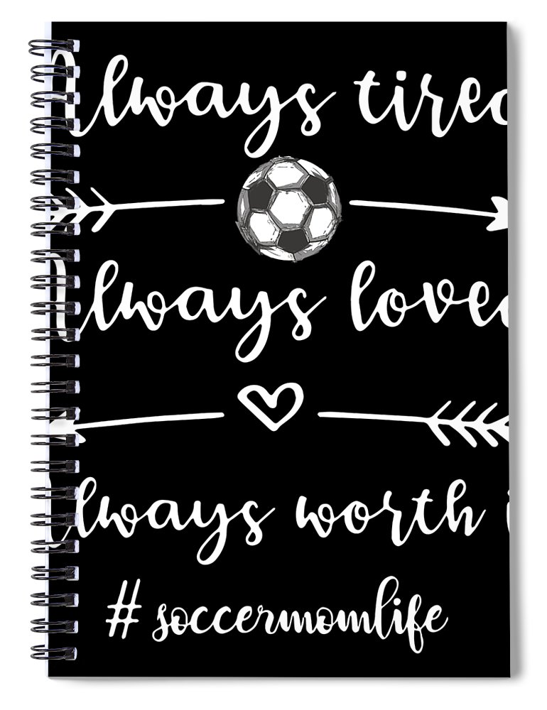 Soccer Spiral Notebook featuring the digital art Always Tired Always Loved Always Worth It Hastag Soccermomlife Soccer by Christopher Coburn