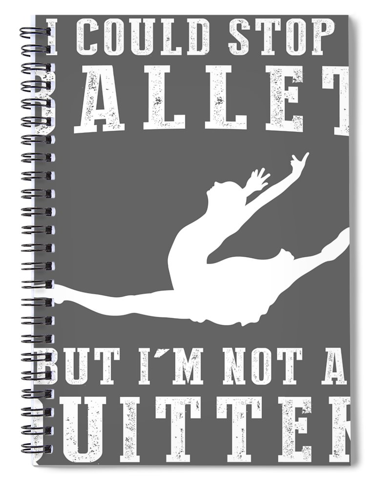 I Could Spiral Notebook featuring the digital art I Could Stop Ballet But I'm Not A Quitter Tee by Black Shirt