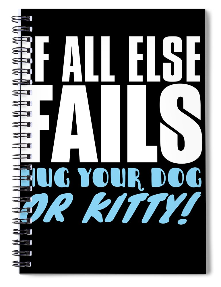 Cat Spiral Notebook featuring the digital art If All Else Fails Hug Your Dog Or Kitty by Passion Loft
