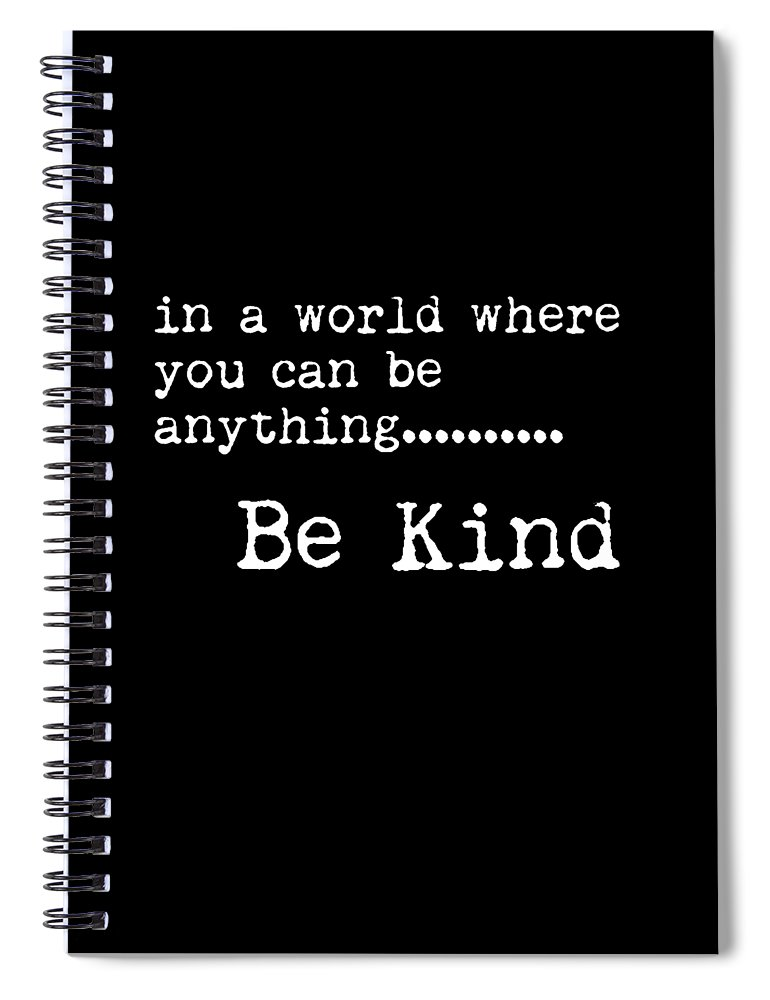 Be Kind Spiral Notebook featuring the mixed media In A World Where You Can Be Anything, Be Kind - Motivational Quote Print - Typography Poster 2 by Studio Grafiikka