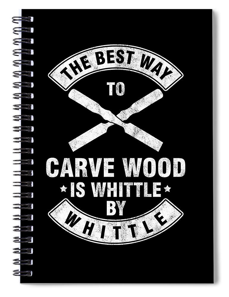 Wood Carving Spiral Notebook featuring the digital art The Best Way To Carve Wood Is Whittle Wood Carver Woodcraft Wood Cutter Gift by Thomas Larch