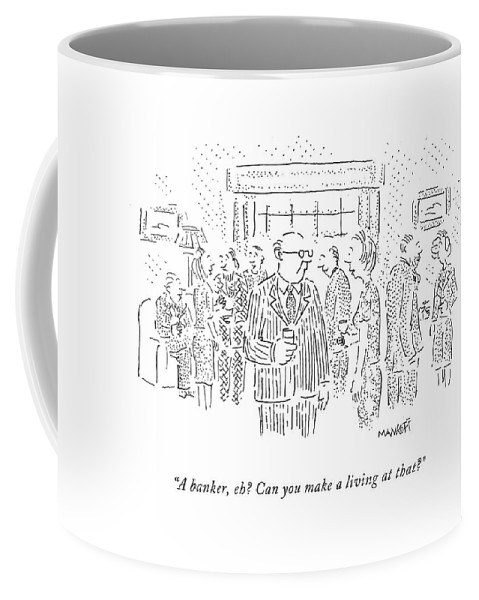 Mortgage Coffee Mug featuring the drawing A Banker, Eh? Can You Make A Living At That? by Robert Mankoff