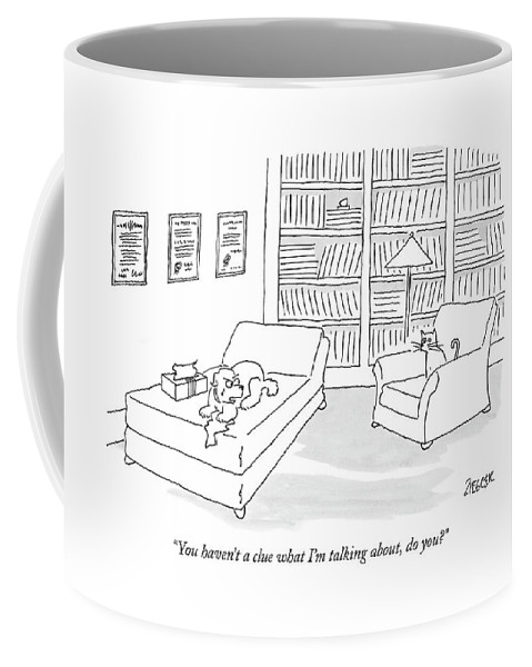 Dogs Talking Problems Cats Communication Language Psychology Therapy  (dog On Couch Crying Coffee Mug featuring the drawing You Haven't A Clue What I'm Talking by Jack Ziegler
