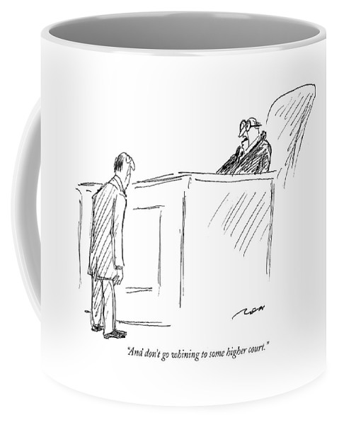 And Don't Go Whining To Some Higher Court Coffee Mug