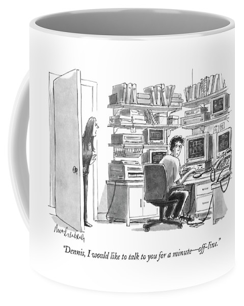 Computers Technology Coffee Mug featuring the drawing Dennis, I Would Like To Talk To You For A Minute by Mort Gerberg