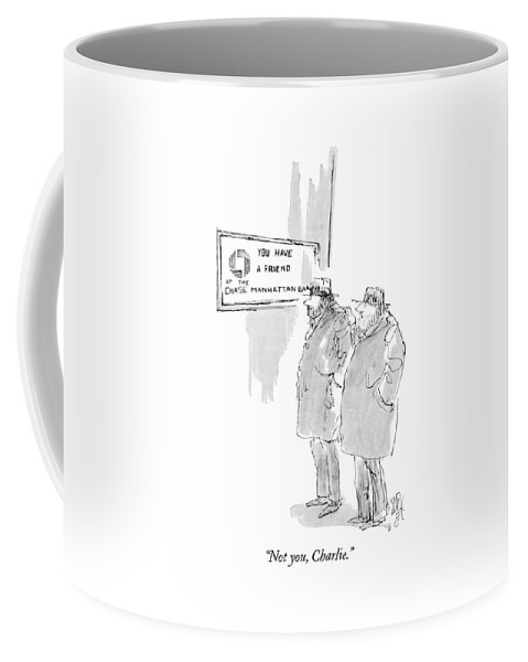 (one Bum To Another As They Stand Next To A Bank Reading A Sign That Says 'you Have A Friend At The Chase Manhattan Bank.') Money Coffee Mug featuring the drawing Not You, Charlie by William Hamilton